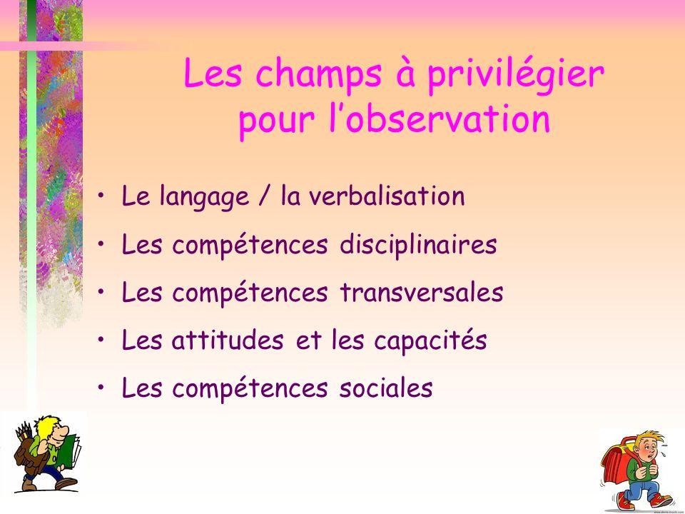 Les champs à privilégier pour lobservation Le langage / la verbalisation Les compétences disciplinaires Les compétences transversales Les attitudes et les capacités Les compétences sociales