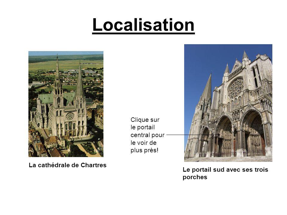 Localisation La cathédrale de Chartres Le portail sud avec ses trois porches Clique sur le portail central pour le voir de plus près!