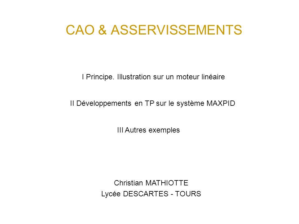 CAO & ASSERVISSEMENTS Christian MATHIOTTE Lycée DESCARTES - TOURS I Principe. Illustration sur un moteur linéaire II Développements en TP sur le systè