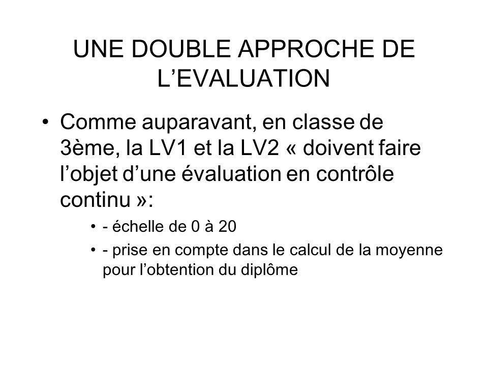 UNE DOUBLE APPROCHE DE LEVALUATION Comme auparavant, en classe de 3ème, la LV1 et la LV2 « doivent faire lobjet dune évaluation en contrôle continu »: - échelle de 0 à 20 - prise en compte dans le calcul de la moyenne pour lobtention du diplôme