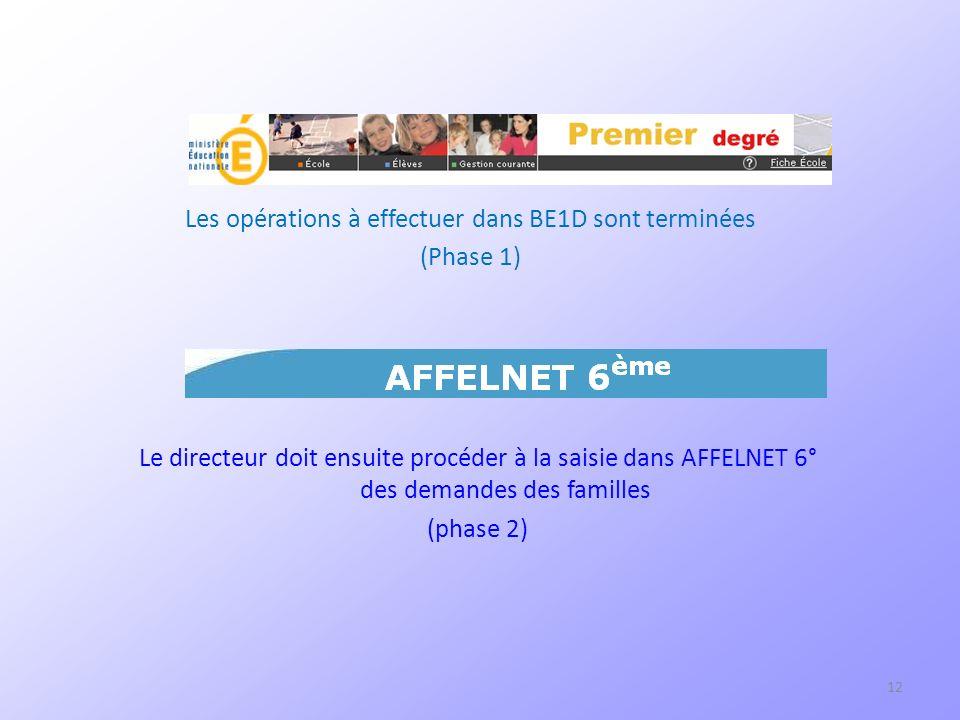 12 Les opérations à effectuer dans BE1D sont terminées (Phase 1) Le directeur doit ensuite procéder à la saisie dans AFFELNET 6° des demandes des familles (phase 2)