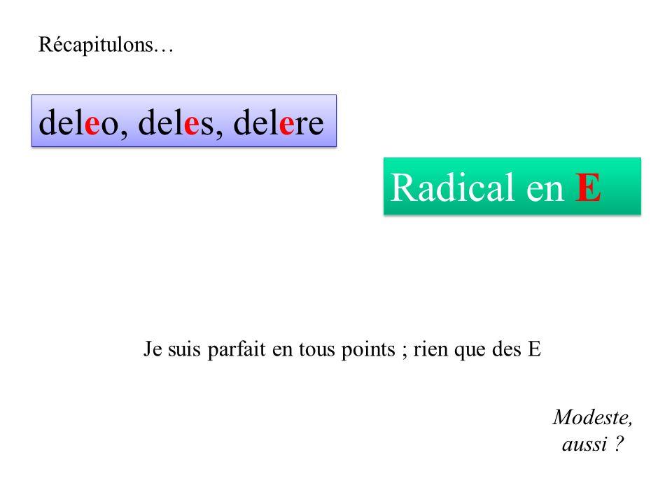 Récapitulons… deleo, deles, delere Radical en E Je suis parfait en tous points ; rien que des E Modeste, aussi ?