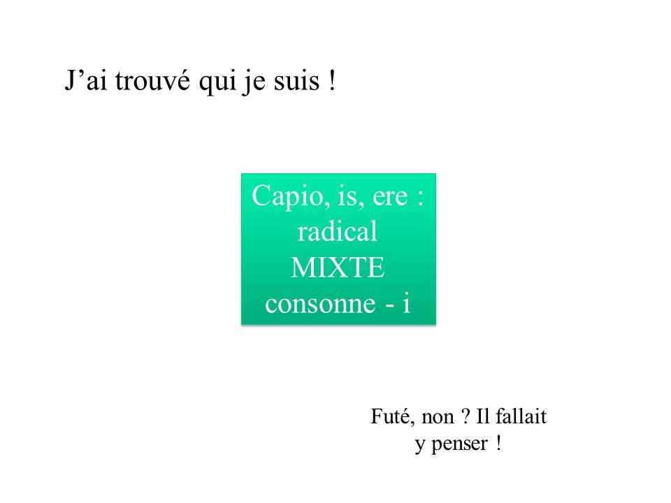 Jai trouvé qui je suis .Capio, is, ere : radical MIXTE consonne - i Futé, non .