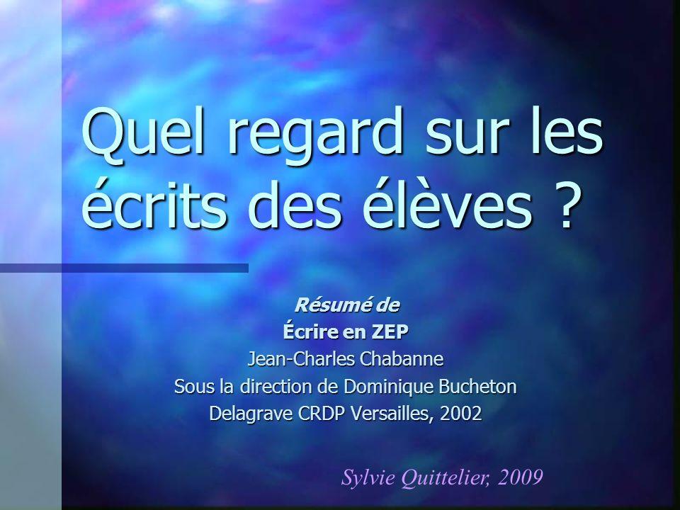 Quel regard sur les écrits des élèves ? Résumé de Écrire en ZEP Jean-Charles Chabanne Sous la direction de Dominique Bucheton Delagrave CRDP Versaille