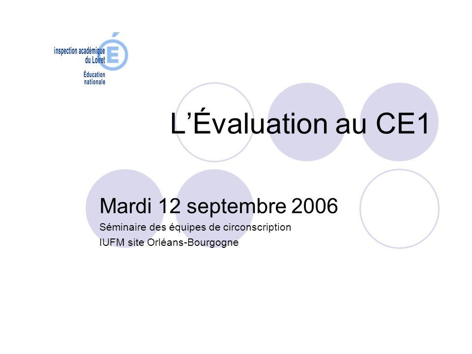 LÉvaluation au CE1 Mardi 12 septembre 2006 Séminaire des équipes de circonscription IUFM site Orléans-Bourgogne