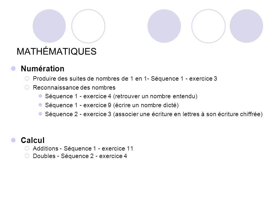 MATHÉMATIQUES Calcul Additions - Séquence 1 - exercice 11 Doubles - Séquence 2 - exercice 4 Numération Produire des suites de nombres de 1 en 1- Séquence 1 - exercice 3 Reconnaissance des nombres Séquence 1 - exercice 4 (retrouver un nombre entendu) Séquence 1 - exercice 9 (écrire un nombre dicté) Séquence 2 - exercice 3 (associer une écriture en lettres à son écriture chiffrée)