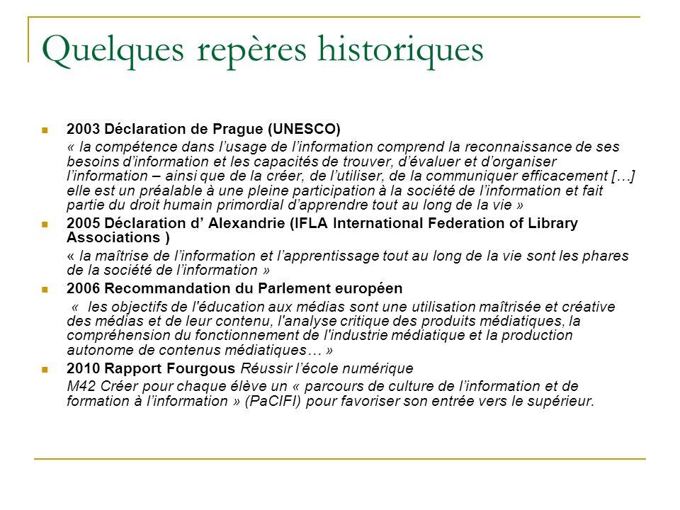 Quelques repères historiques 2003 Déclaration de Prague (UNESCO) « la compétence dans lusage de linformation comprend la reconnaissance de ses besoins dinformation et les capacités de trouver, dévaluer et dorganiser linformation – ainsi que de la créer, de lutiliser, de la communiquer efficacement […] elle est un préalable à une pleine participation à la société de linformation et fait partie du droit humain primordial dapprendre tout au long de la vie » 2005 Déclaration d Alexandrie (IFLA International Federation of Library Associations ) « la maîtrise de linformation et lapprentissage tout au long de la vie sont les phares de la société de linformation » 2006 Recommandation du Parlement européen « les objectifs de l éducation aux médias sont une utilisation maîtrisée et créative des médias et de leur contenu, l analyse critique des produits médiatiques, la compréhension du fonctionnement de l industrie médiatique et la production autonome de contenus médiatiques… » 2010 Rapport Fourgous Réussir lécole numérique M42 Créer pour chaque élève un « parcours de culture de linformation et de formation à linformation » (PaCIFI) pour favoriser son entrée vers le supérieur.