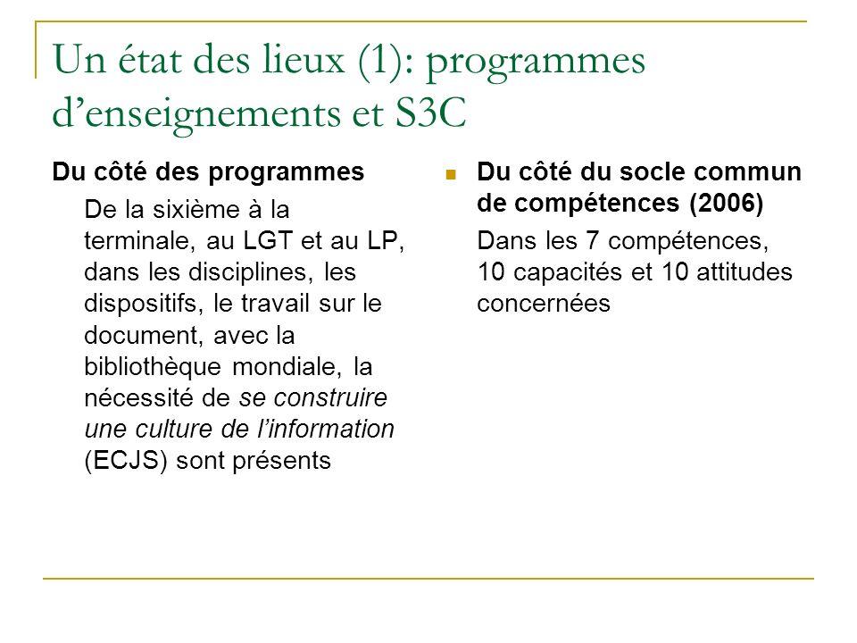 Un état des lieux (1): programmes denseignements et S3C Du côté des programmes De la sixième à la terminale, au LGT et au LP, dans les disciplines, les dispositifs, le travail sur le document, avec la bibliothèque mondiale, la nécessité de se construire une culture de linformation (ECJS) sont présents Du côté du socle commun de compétences (2006) Dans les 7 compétences, 10 capacités et 10 attitudes concernées