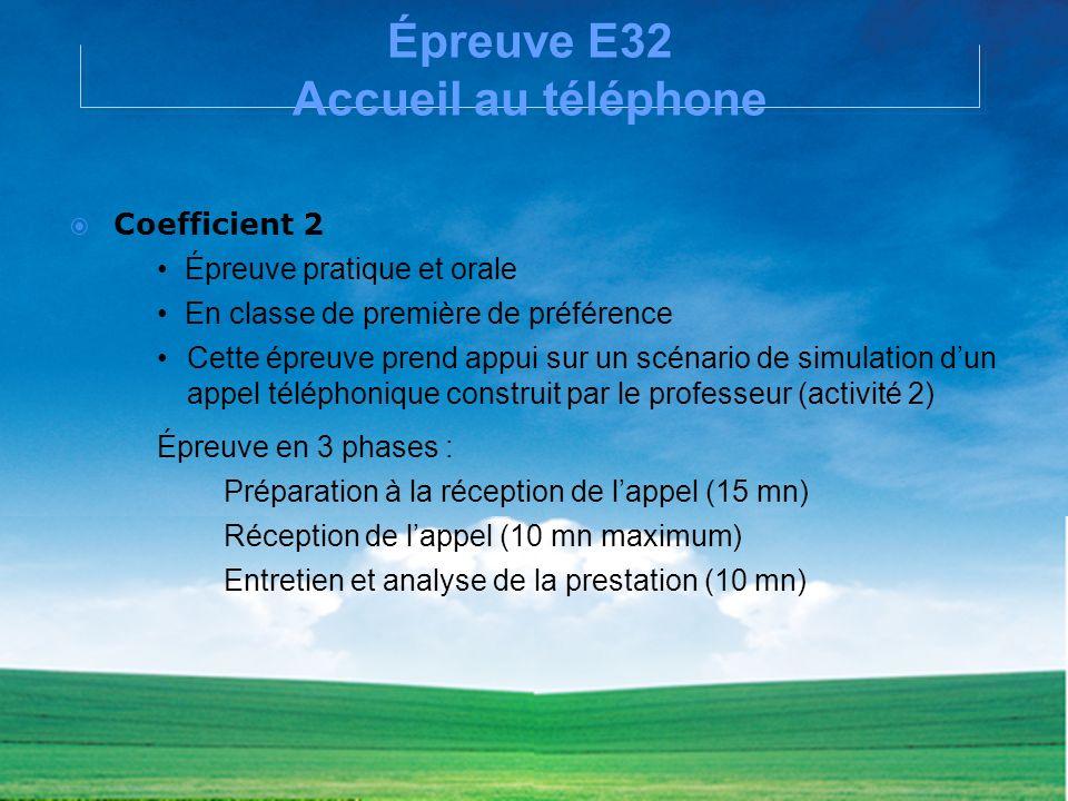Épreuve E32 Accueil au téléphone Coefficient 2 Épreuve pratique et orale En classe de première de préférence Cette épreuve prend appui sur un scénario