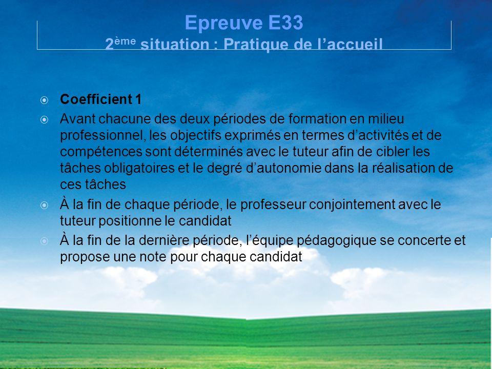 Epreuve E33 2 ème situation : Pratique de laccueil Coefficient 1 Avant chacune des deux périodes de formation en milieu professionnel, les objectifs e