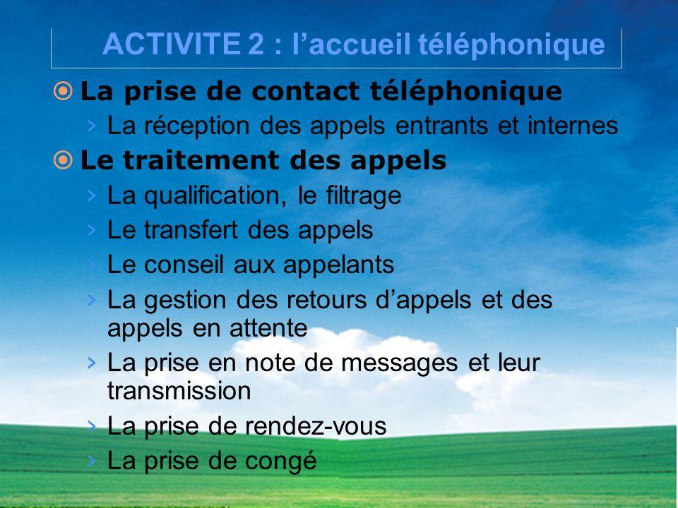 ACTIVITE 2 : laccueil téléphonique La prise de contact téléphonique La réception des appels entrants et internes Le traitement des appels La qualifica
