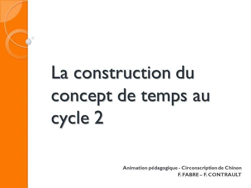 La construction du concept de temps au cycle 2 Animation pédagogique - Circonscription de Chinon F. FABRE – F. CONTRAULT