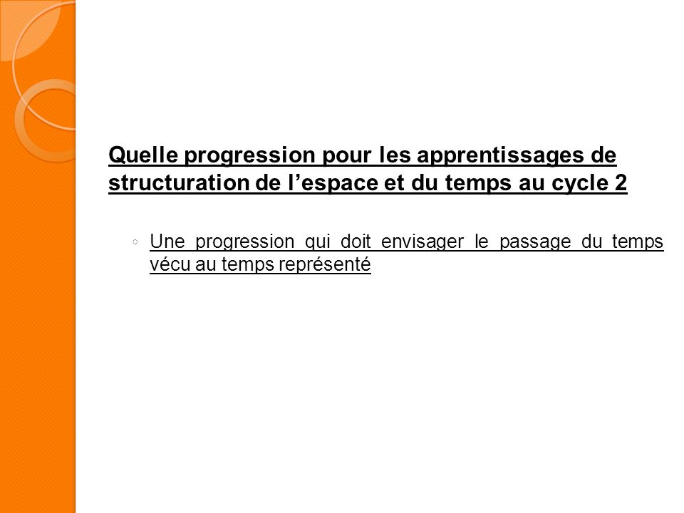 Quelle progression pour les apprentissages de structuration de lespace et du temps au cycle 2 Une progression qui doit envisager le passage du temps v