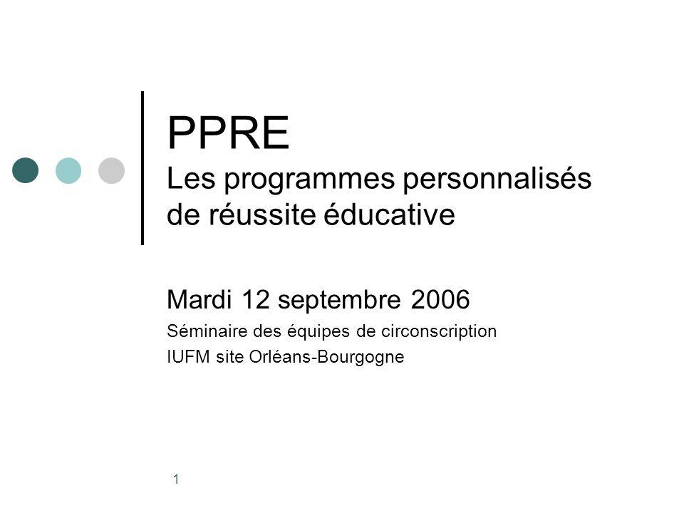 1 PPRE Les programmes personnalisés de réussite éducative Mardi 12 septembre 2006 Séminaire des équipes de circonscription IUFM site Orléans-Bourgogne