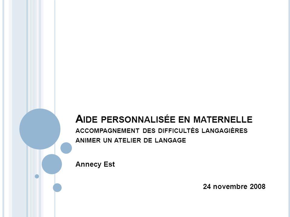 A IDE PERSONNALISÉE EN MATERNELLE ACCOMPAGNEMENT DES DIFFICULTÉS LANGAGIÈRES ANIMER UN ATELIER DE LANGAGE Annecy Est 24 novembre 2008