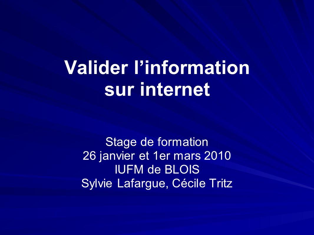 Valider linformation sur internet Stage de formation 26 janvier et 1er mars 2010 IUFM de BLOIS Sylvie Lafargue, Cécile Tritz