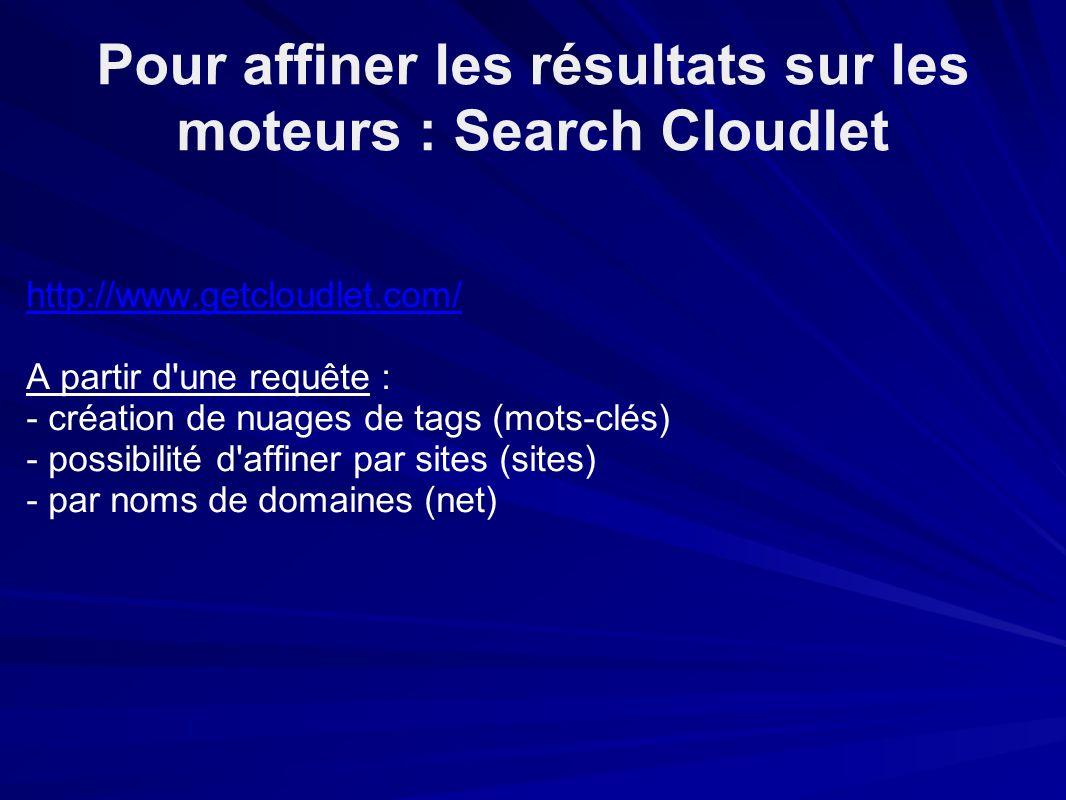 Pour affiner les résultats sur les moteurs : Search Cloudlet http://www.getcloudlet.com/ A partir d une requête : - création de nuages de tags (mots-clés) - possibilité d affiner par sites (sites) - par noms de domaines (net)