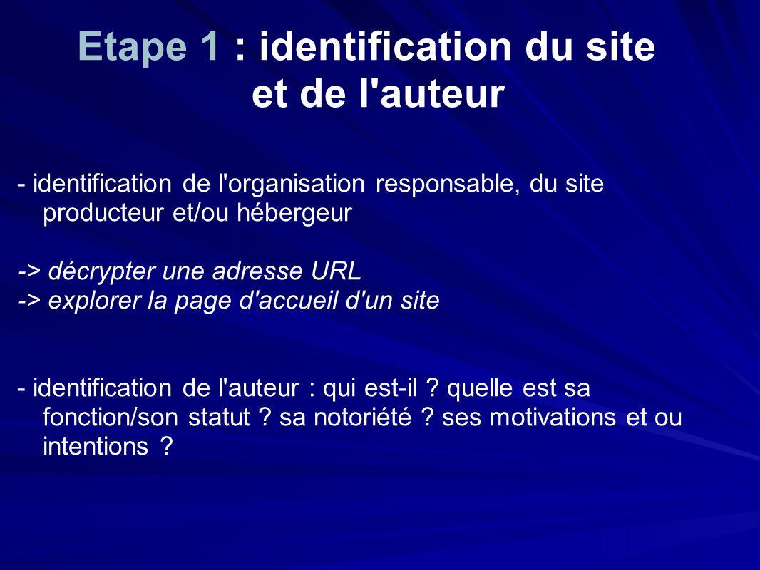 Etape 1 : identification du site et de l auteur - identification de l organisation responsable, du site producteur et/ou hébergeur -> décrypter une adresse URL -> explorer la page d accueil d un site - identification de l auteur : qui est-il .