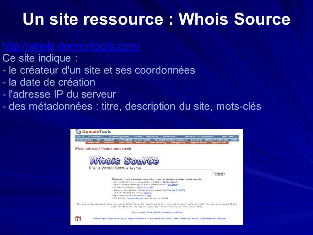 Un site ressource : Whois Source http://whois.domaintools.com/ Ce site indique : - le créateur d un site et ses coordonnées - la date de création - l adresse IP du serveur - des métadonnées : titre, description du site, mots-clés