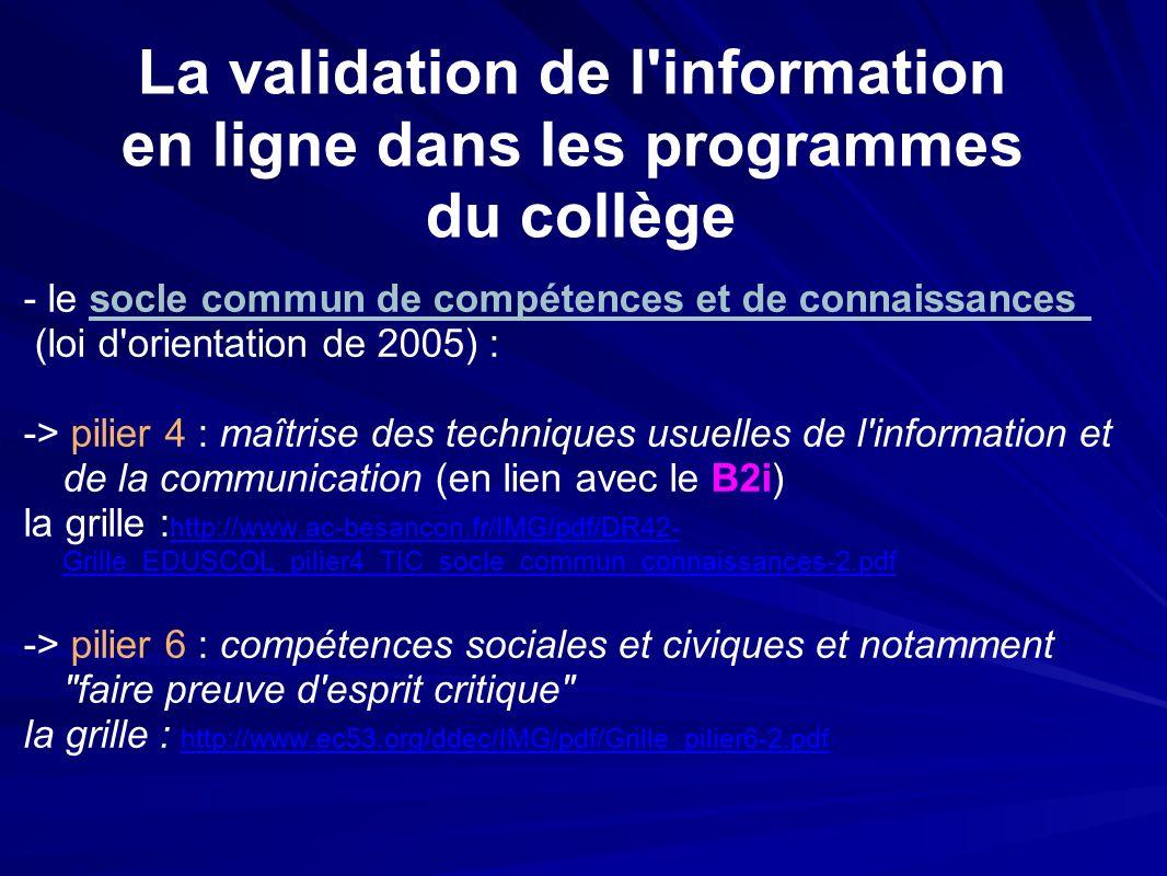 La validation de l information en ligne dans les programmes du collège - le socle commun de compétences et de connaissances (loi d orientation de 2005) : -> pilier 4 : maîtrise des techniques usuelles de l information et de la communication (en lien avec le B2i) la grille : http://www.ac-besancon.fr/IMG/pdf/DR42- Grille_EDUSCOL_pilier4_TIC_socle_commun_connaissances-2.pdf -> pilier 6 : compétences sociales et civiques et notamment faire preuve d esprit critique la grille : http://www.ec53.org/ddec/IMG/pdf/Grille_pilier6-2.pdf