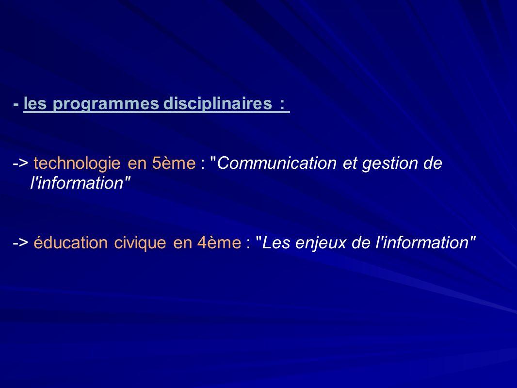 - les programmes disciplinaires : -> technologie en 5ème : Communication et gestion de l information -> éducation civique en 4ème : Les enjeux de l information