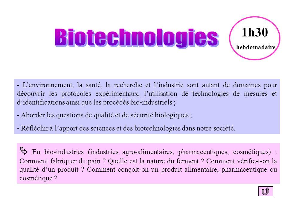 - Lenvironnement, la santé, la recherche et lindustrie sont autant de domaines pour découvrir les protocoles expérimentaux, lutilisation de technologies de mesures et didentifications ainsi que les procédés bio-industriels ; - Aborder les questions de qualité et de sécurité biologiques ; - Réfléchir à lapport des sciences et des biotechnologies dans notre société.