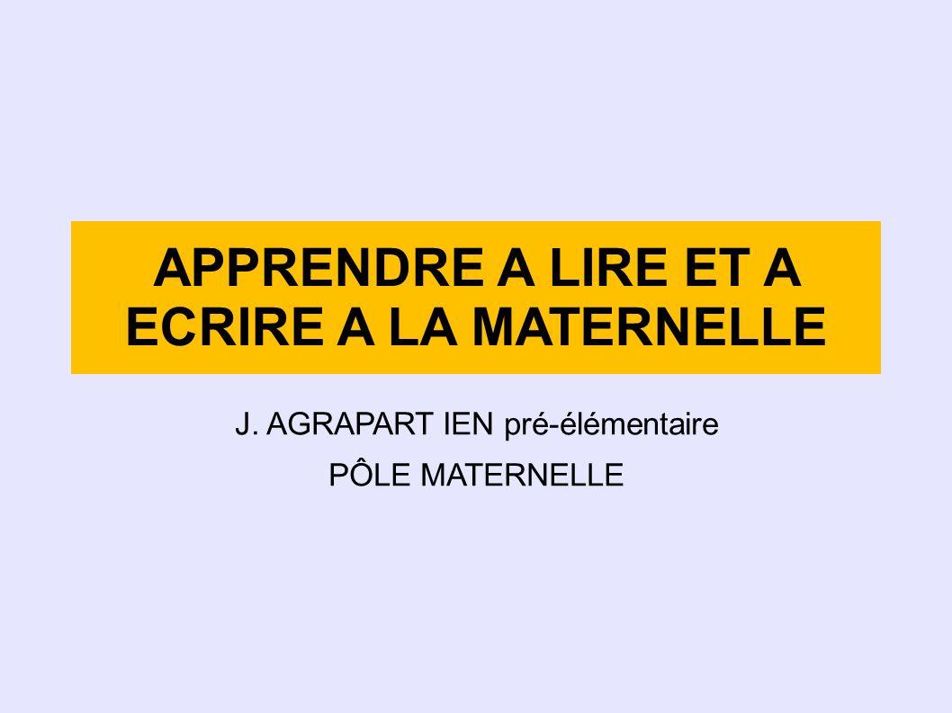 APPRENDRE A LIRE ET A ECRIRE A LA MATERNELLE J. AGRAPART IEN pré-élémentaire PÔLE MATERNELLE