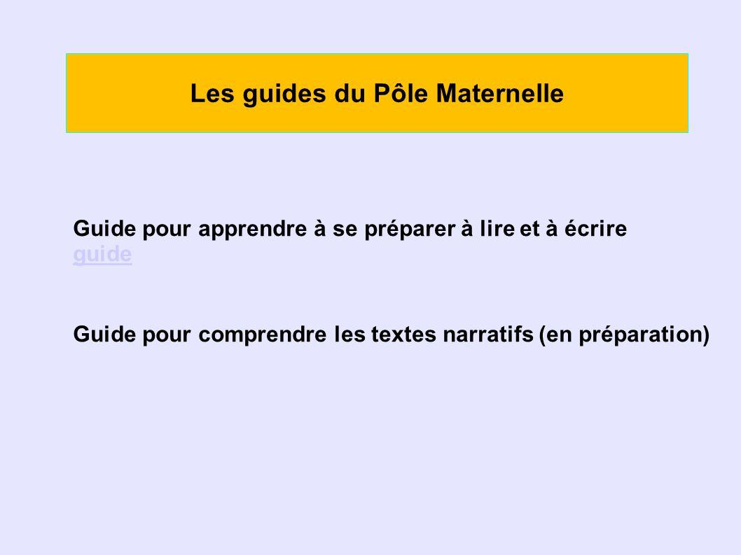 Les guides du Pôle Maternelle Guide pour apprendre à se préparer à lire et à écrire guide Guide pour comprendre les textes narratifs (en préparation)