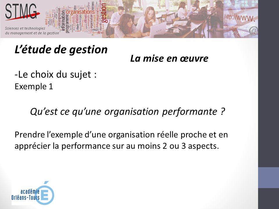 Létude de gestion La mise en œuvre -Le choix du sujet : Exemple 1 Quest ce quune organisation performante ? Prendre lexemple dune organisation réelle