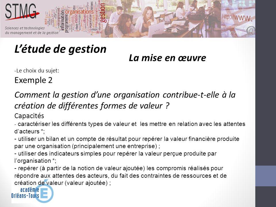 Létude de gestion La mise en œuvre -Le choix du sujet: Exemple 2 Comment la gestion dune organisation contribue-t-elle à la création de différentes fo