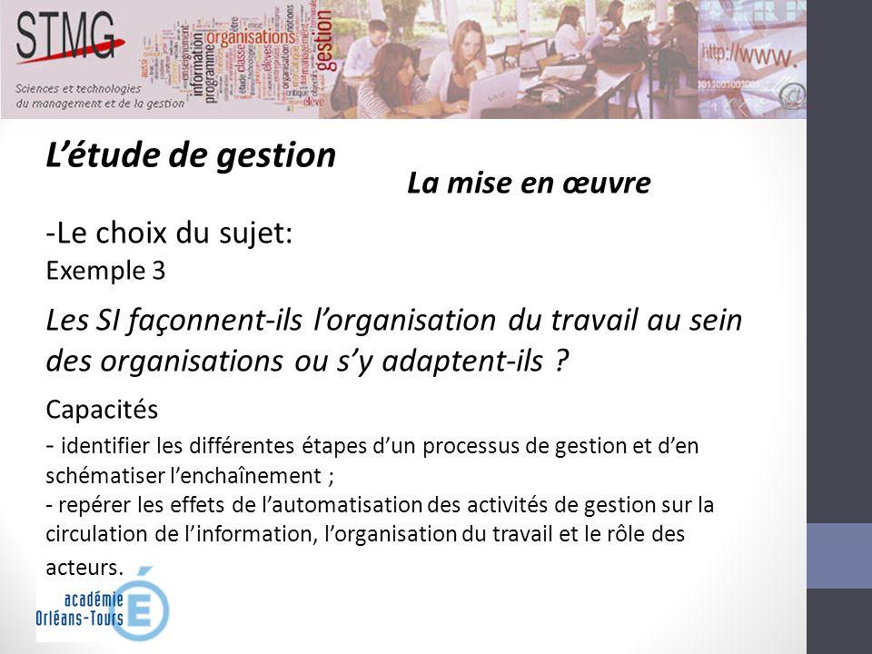 Létude de gestion La mise en œuvre -Le choix du sujet: Exemple 3 Les SI façonnent-ils lorganisation du travail au sein des organisations ou sy adapten