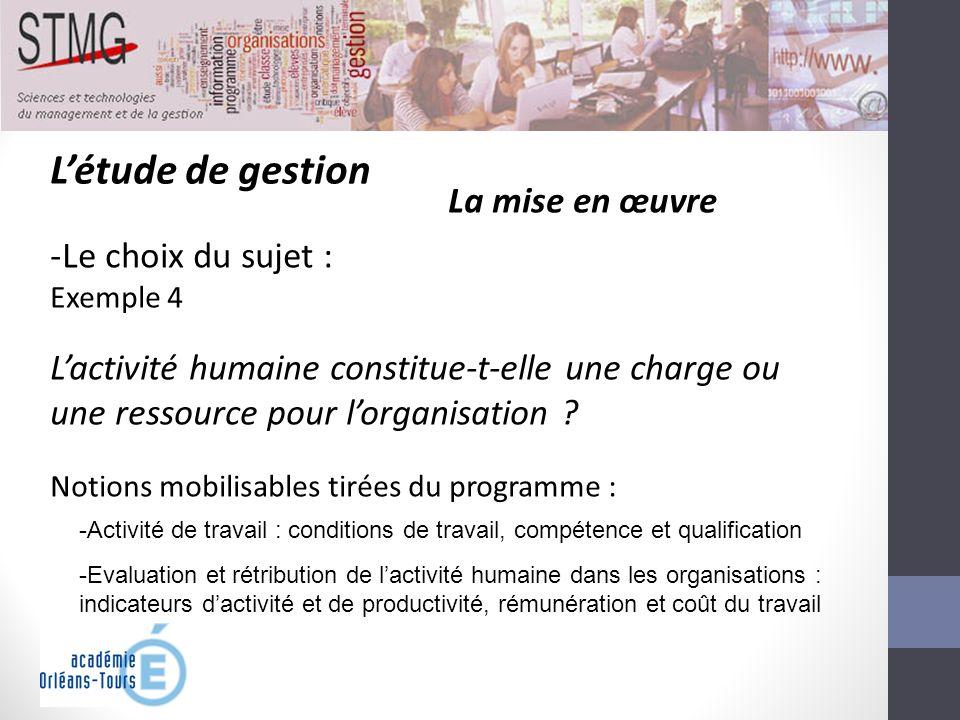 Létude de gestion La mise en œuvre -Le choix du sujet : Exemple 4 Lactivité humaine constitue-t-elle une charge ou une ressource pour lorganisation ?