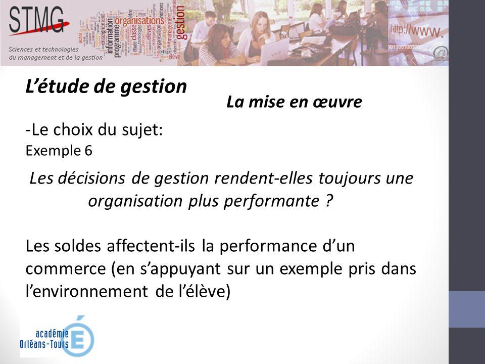 Létude de gestion La mise en œuvre -Le choix du sujet: Exemple 6 Les décisions de gestion rendent-elles toujours une organisation plus performante ? L