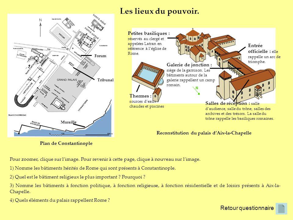 Retour questionnaire Les lieux du pouvoir. Plan de Constantinople Reconstitution du palais dAix-la-Chapelle Pour zoomer, clique sur limage. Pour reven
