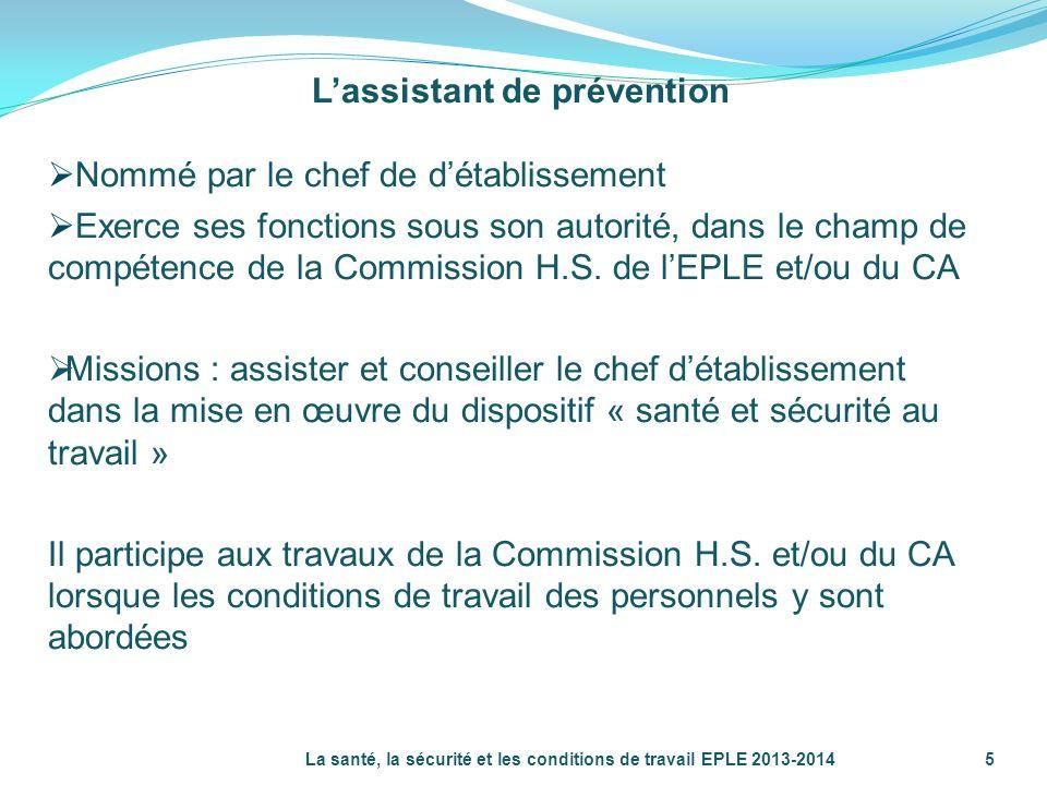 La santé, la sécurité et les conditions de travail EPLE 2013-2014 5 Lassistant de prévention Nommé par le chef de détablissement Exerce ses fonctions
