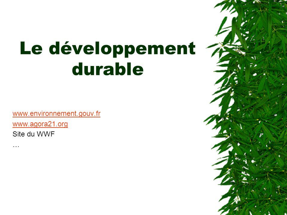 Le développement durable www.environnement.gouv.fr www.agora21.org Site du WWF …