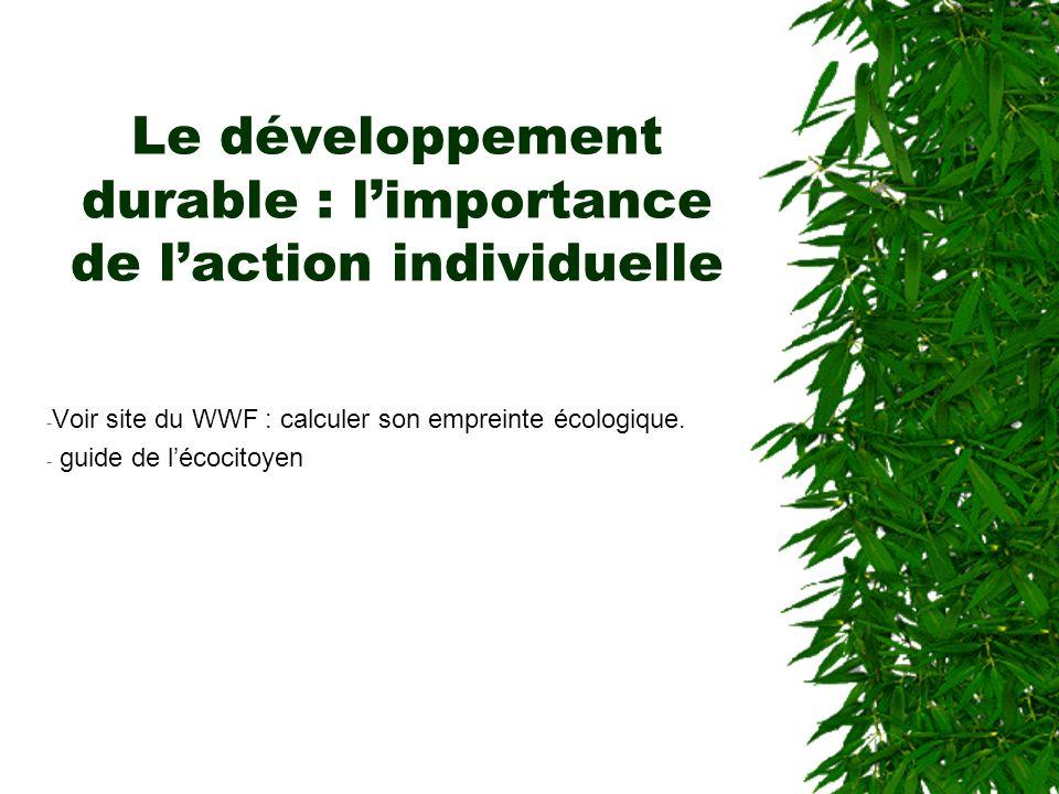 Le développement durable : limportance de laction individuelle - Voir site du WWF : calculer son empreinte écologique. - guide de lécocitoyen