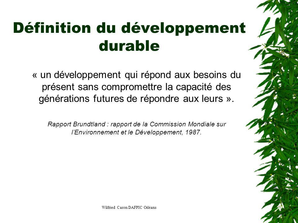 Wilfried Caron DAFPIC Orléans Définition du développement durable « un développement qui répond aux besoins du présent sans compromettre la capacité d