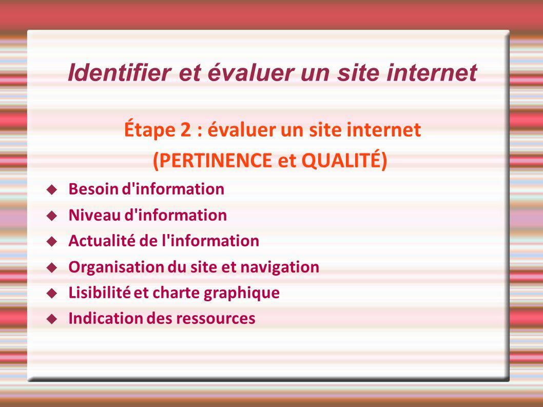 Identifier et évaluer un site internet Étape 2 : évaluer un site internet (PERTINENCE et QUALITÉ) Besoin d'information Niveau d'information Actualité