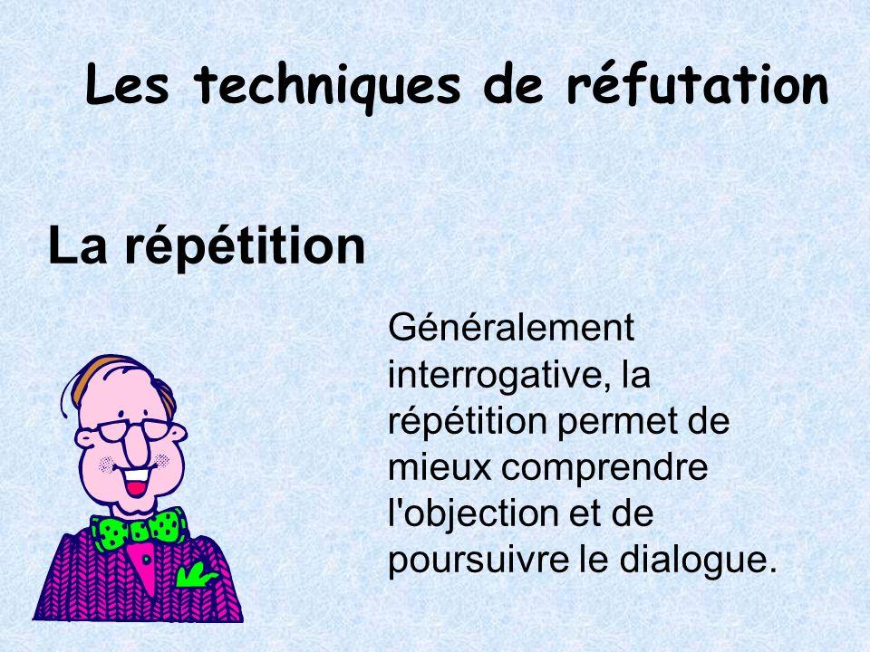 La répétition Généralement interrogative, la répétition permet de mieux comprendre l'objection et de poursuivre le dialogue. Les techniques de réfutat