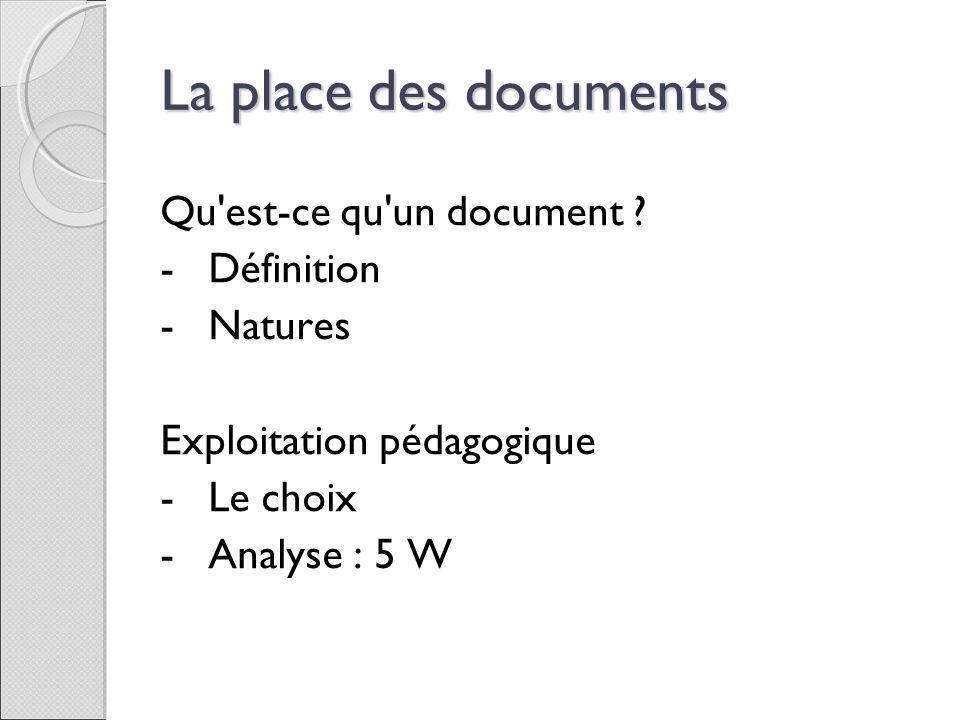 La place des documents Qu'est-ce qu'un document ? -Définition -Natures Exploitation pédagogique -Le choix -Analyse : 5 W