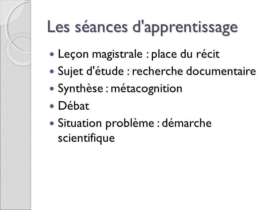 Les séances d'apprentissage Leçon magistrale : place du récit Sujet d'étude : recherche documentaire Synthèse : métacognition Débat Situation problème