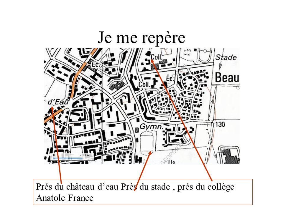 Je me repère Prés du château deau Près du stade, prés du collège Anatole France
