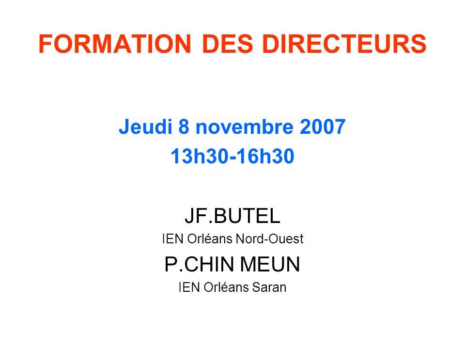 FORMATION DES DIRECTEURS Jeudi 8 novembre 2007 13h30-16h30 JF.BUTEL IEN Orléans Nord-Ouest P.CHIN MEUN IEN Orléans Saran