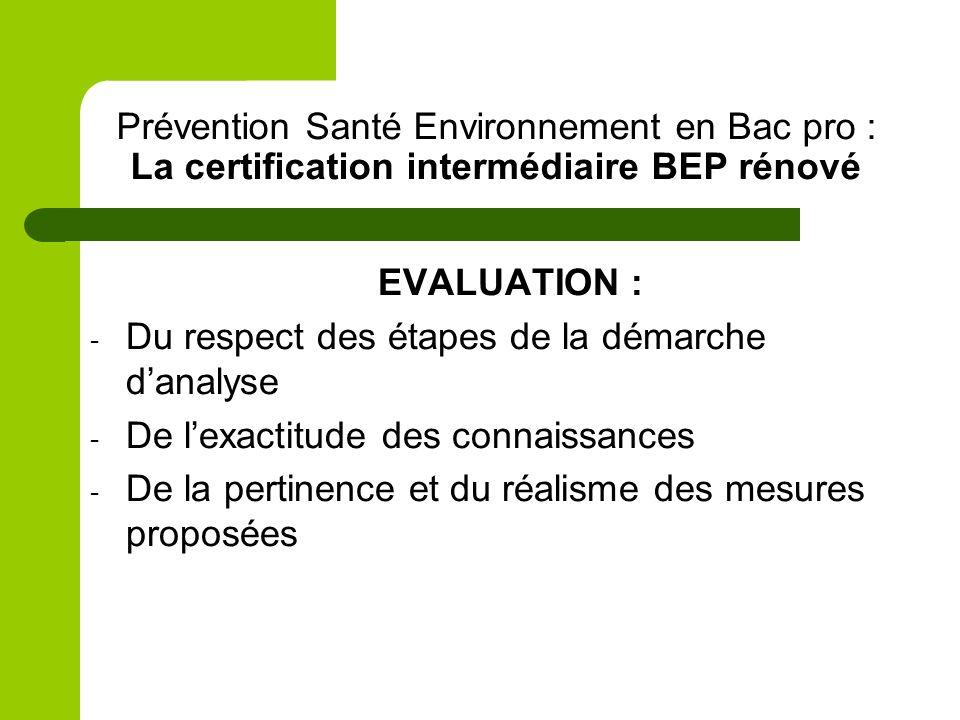Prévention Santé Environnement en Bac pro : La certification intermédiaire BEP rénové EVALUATION : - Du respect des étapes de la démarche danalyse - D