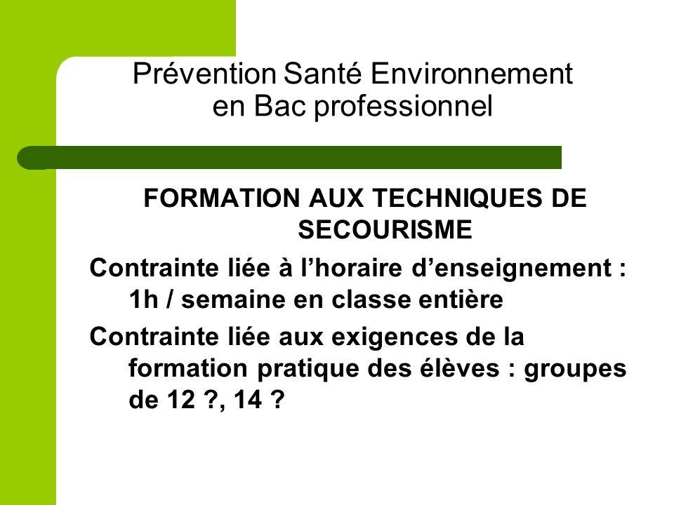Prévention Santé Environnement en Bac professionnel FORMATION AUX TECHNIQUES DE SECOURISME Contrainte liée à lhoraire denseignement : 1h / semaine en