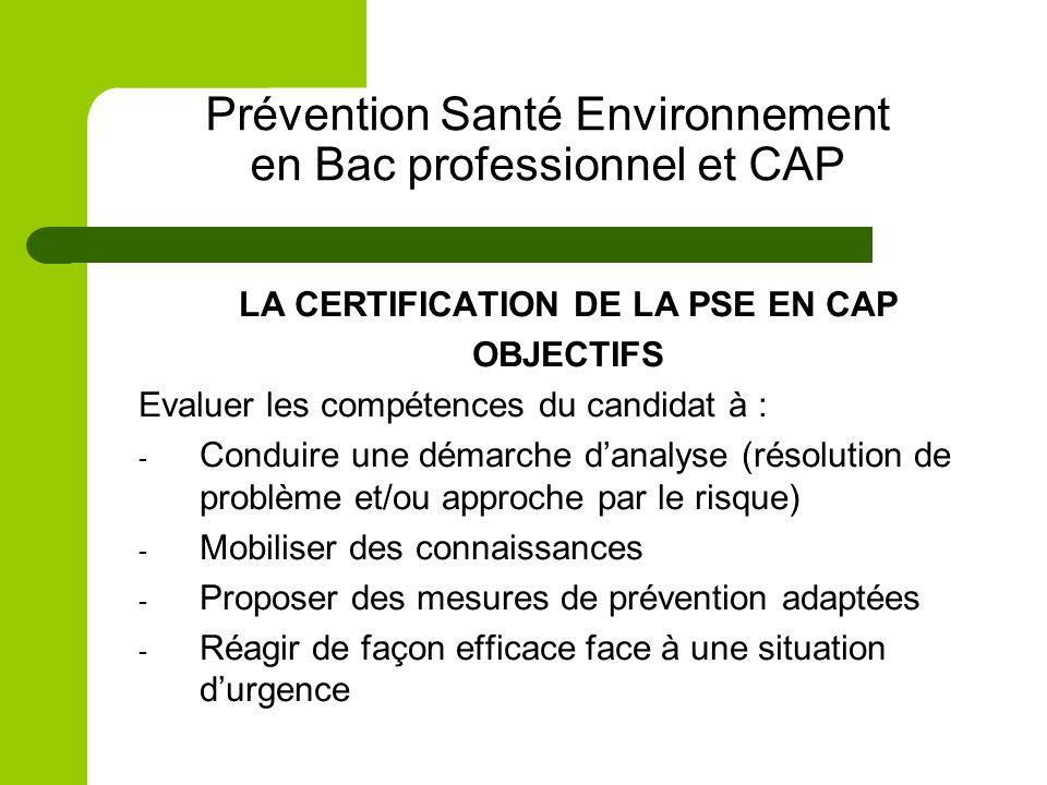 Prévention Santé Environnement en Bac professionnel et CAP LA CERTIFICATION DE LA PSE EN CAP OBJECTIFS Evaluer les compétences du candidat à : - Condu