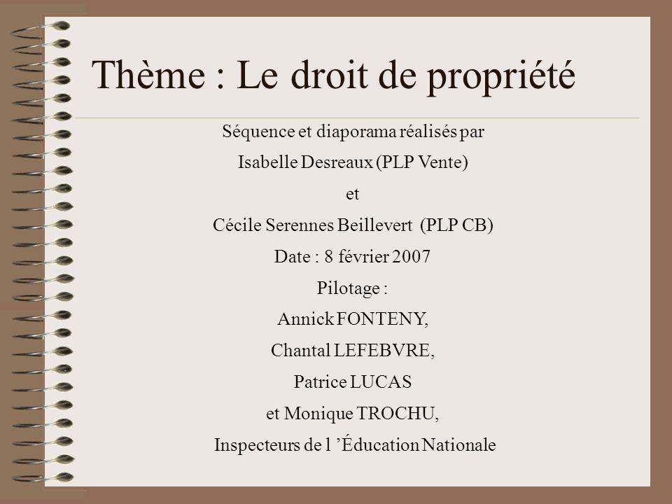 Thème : Le droit de propriété Séquence et diaporama réalisés par Isabelle Desreaux (PLP Vente) et Cécile Serennes Beillevert (PLP CB) Date : 8 février
