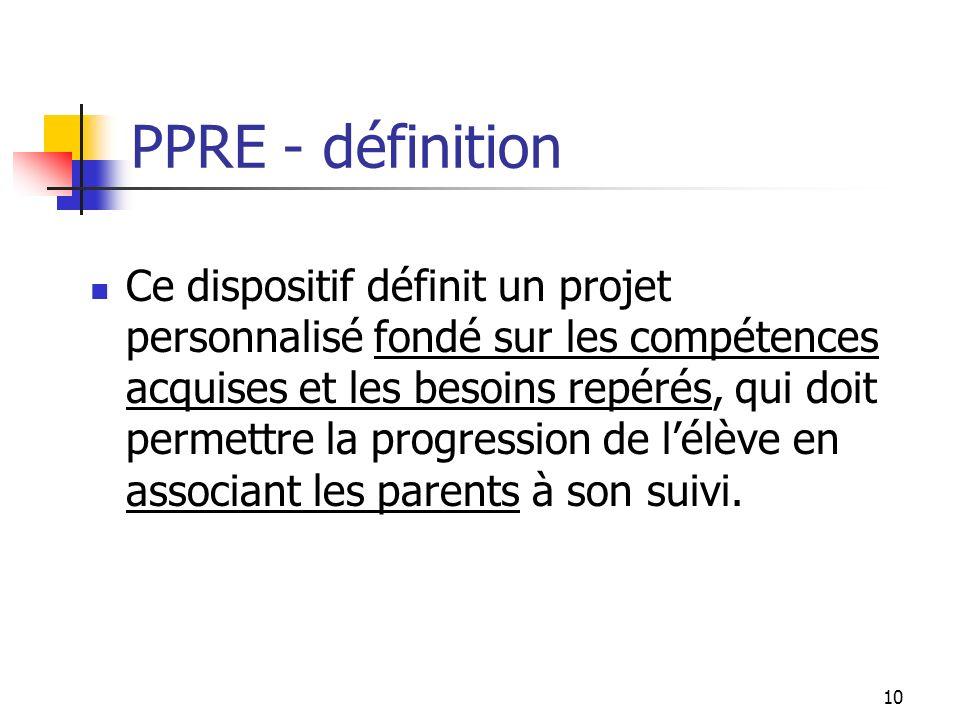 10 PPRE - définition Ce dispositif définit un projet personnalisé fondé sur les compétences acquises et les besoins repérés, qui doit permettre la progression de lélève en associant les parents à son suivi.