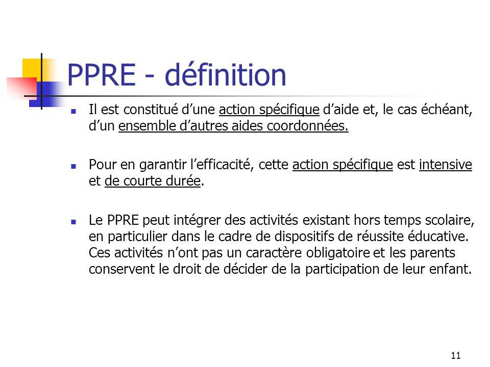 11 PPRE - définition Il est constitué dune action spécifique daide et, le cas échéant, dun ensemble dautres aides coordonnées.